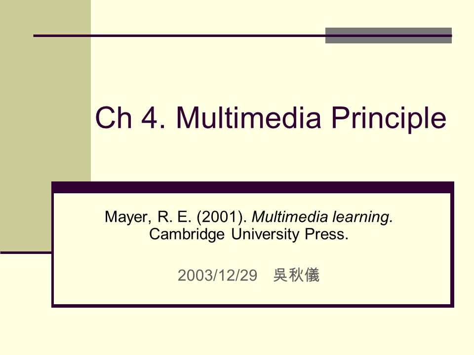 Ch 4. Multimedia Principle Mayer, R. E. (2001). Multimedia learning. Cambridge University Press. 2003/12/29 吳秋儀