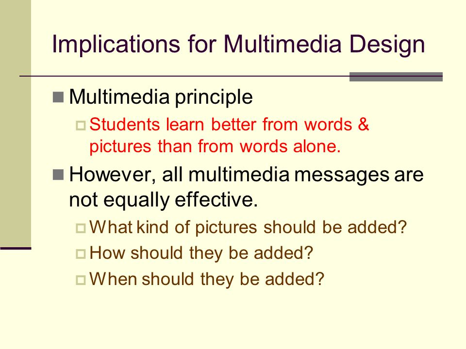 Implications for Multimedia Design Multimedia principle  Students learn better from words & pictures than from words alone. However, all multimedia m