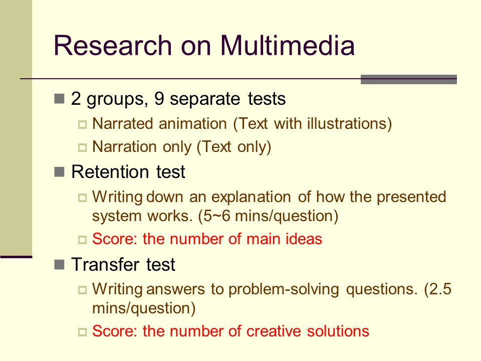 Research on Multimedia 2 groups, 9 separate tests  Narrated animation (Text with illustrations)  Narration only (Text only) Retention test  Writing