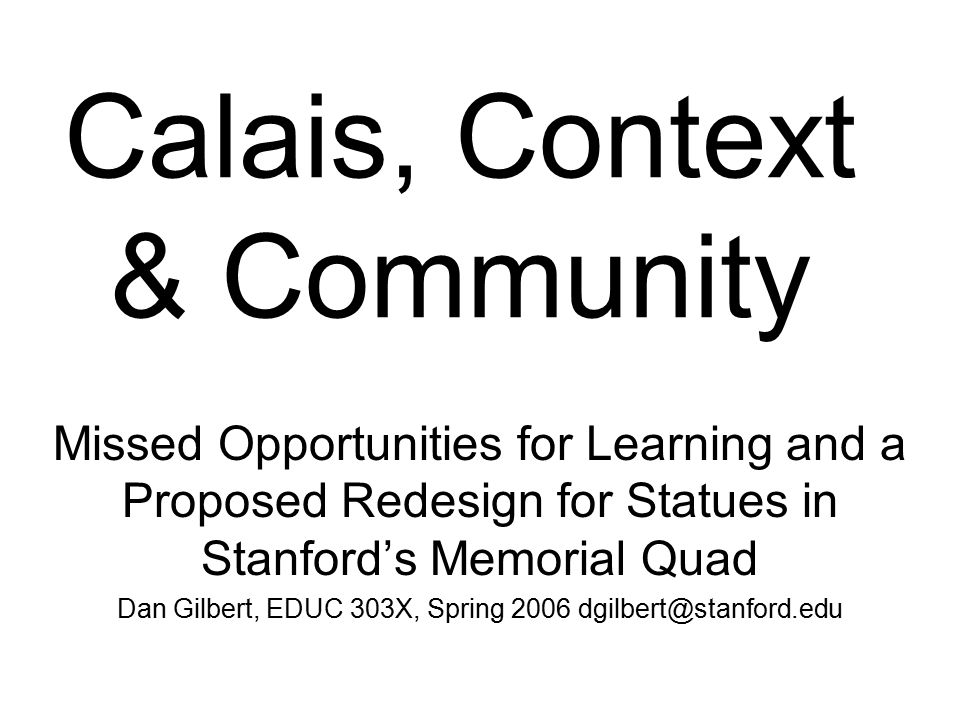 Calais, Context & Community Missed Opportunities for Learning and a Proposed Redesign for Statues in Stanford's Memorial Quad Dan Gilbert, EDUC 303X, Spring 2006 dgilbert@stanford.edu