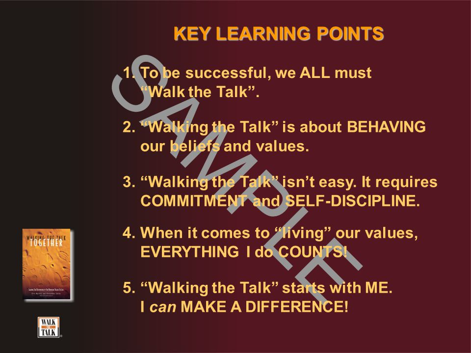 "SAMPLE KEY LEARNING POINTS 1.To be successful, we ALL must ""Walk the Talk"". 2.""Walking the Talk"" is about BEHAVING our beliefs and values. 3.""Walking"