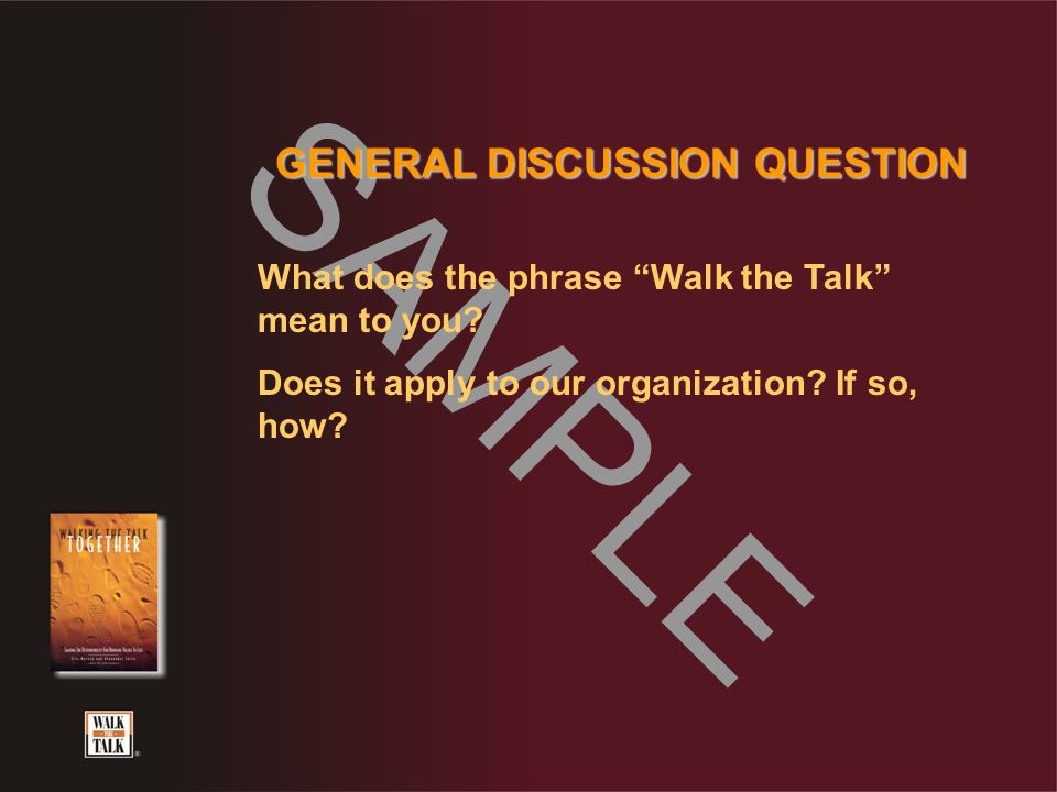 "SAMPLE GENERAL DISCUSSION QUESTION What does the phrase ""Walk the Talk"" mean to you? Does it apply to our organization? If so, how?"