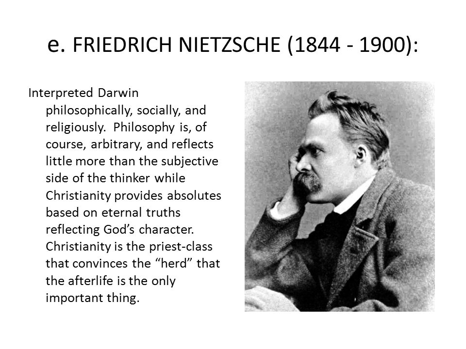 e. FRIEDRICH NIETZSCHE (1844 - 1900): Interpreted Darwin philosophically, socially, and religiously. Philosophy is, of course, arbitrary, and reflects