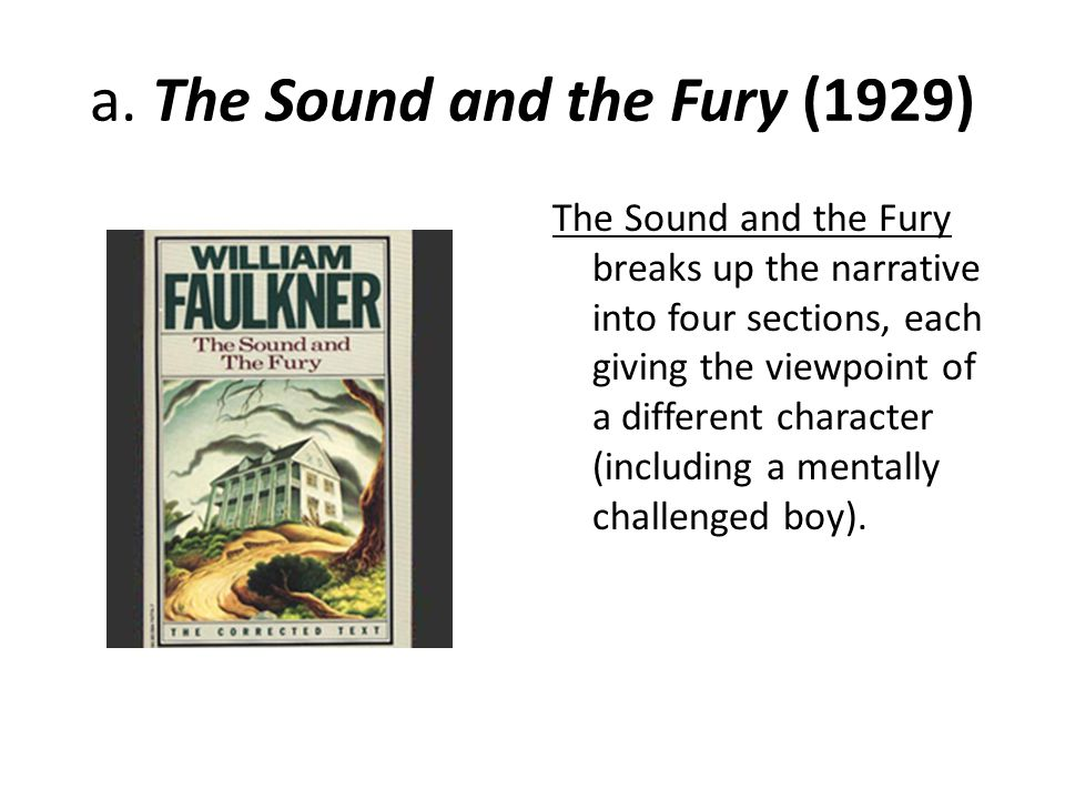 a. The Sound and the Fury (1929) The Sound and the Fury breaks up the narrative into four sections, each giving the viewpoint of a different character