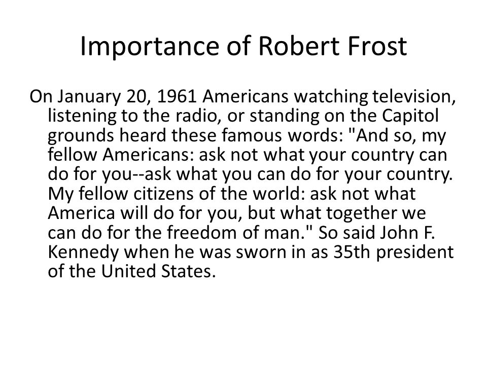 Importance of Robert Frost On January 20, 1961 Americans watching television, listening to the radio, or standing on the Capitol grounds heard these famous words: And so, my fellow Americans: ask not what your country can do for you--ask what you can do for your country.