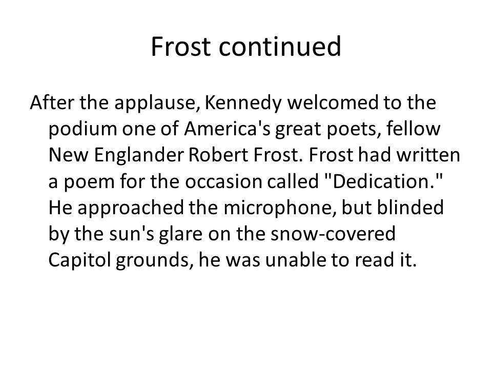 Frost continued After the applause, Kennedy welcomed to the podium one of America s great poets, fellow New Englander Robert Frost.