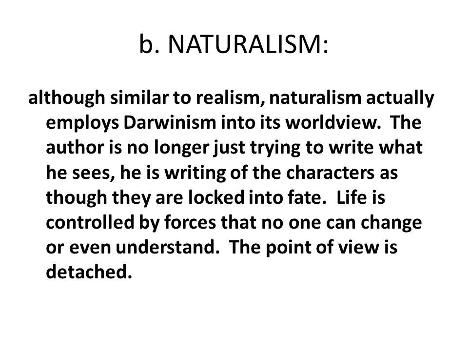 b. NATURALISM: although similar to realism, naturalism actually employs Darwinism into its worldview. The author is no longer just trying to write wha