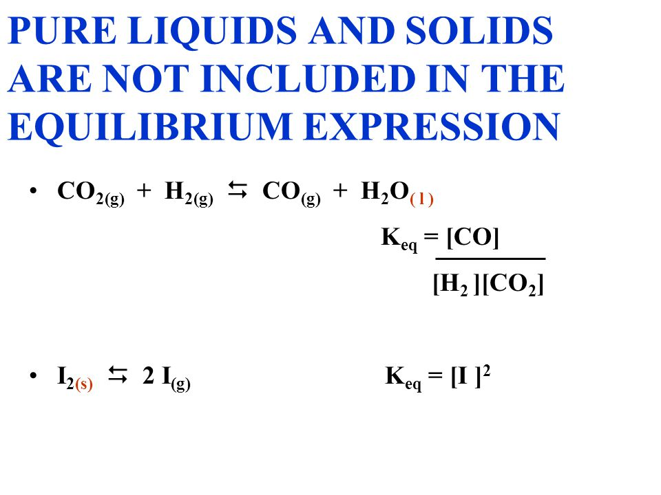CuO (s) + H 2(g)  Cu (s) + H 2 O (g) K eq = [H 2 O] [H 2 ] NOTICE THAT THE SOLIDS ARE NOT PRESENT IN THE EQUILIBRIUM EXPRESSION.