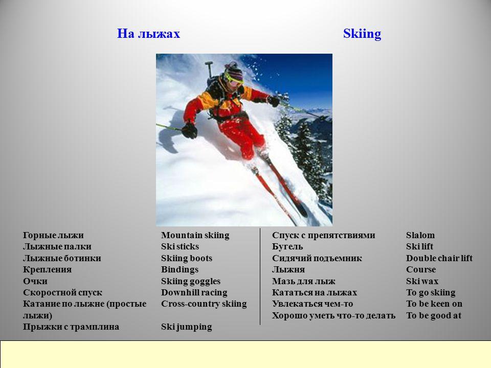 На лыжах Skiing Mountain skiing Ski sticks Skiing boots Bindings Skiing goggles Downhill racing Cross-country skiing Ski jumping Горные лыжи Лыжные палки Лыжные ботинки Крепления Очки Скоростной спуск Катание по лыжне (простые лыжи) Прыжки с трамплина Slalom Ski lift Double chair lift Course Ski wax To go skiing To be keen on To be good at Спуск с препятствиями Бугель Сидячий подъемник Лыжня Мазь для лыж Кататься на лыжах Увлекаться чем-то Хорошо уметь что-то делать We're going skiing to Austria.