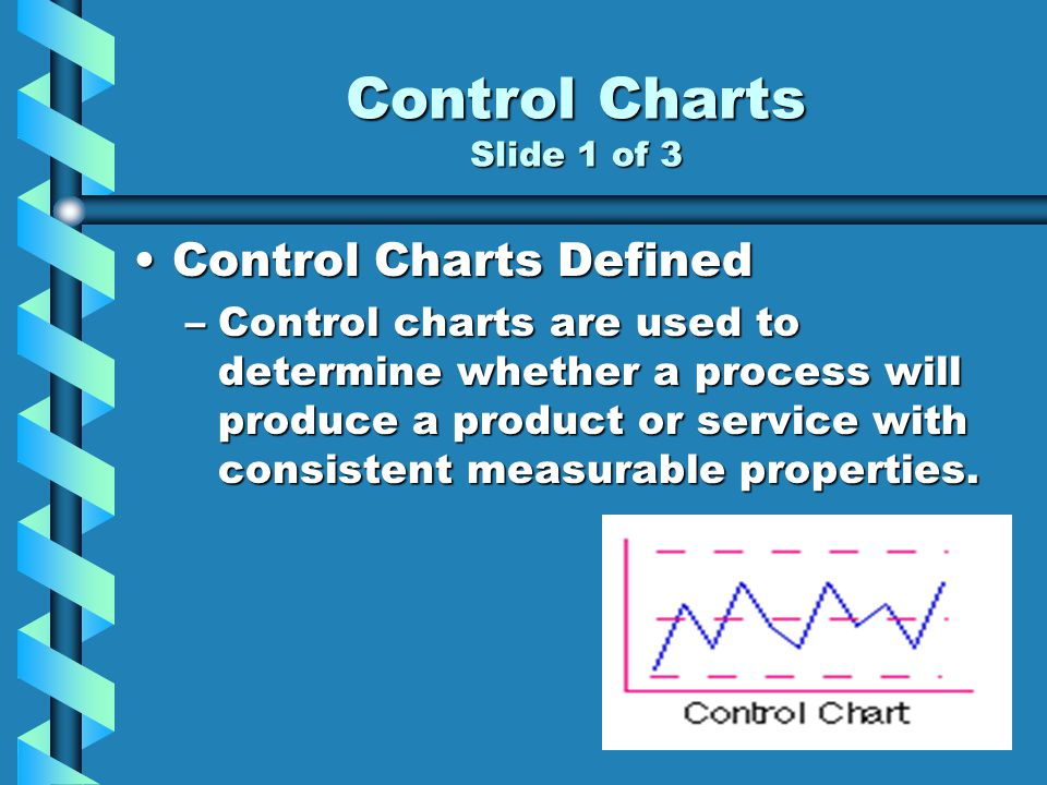 Control Charts Slide 1 of 3 Control Charts DefinedControl Charts Defined –Control charts are used to determine whether a process will produce a product or service with consistent measurable properties.