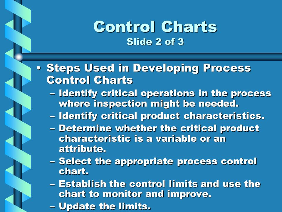 Control Charts Slide 2 of 3 Steps Used in Developing Process Control ChartsSteps Used in Developing Process Control Charts –Identify critical operations in the process where inspection might be needed.