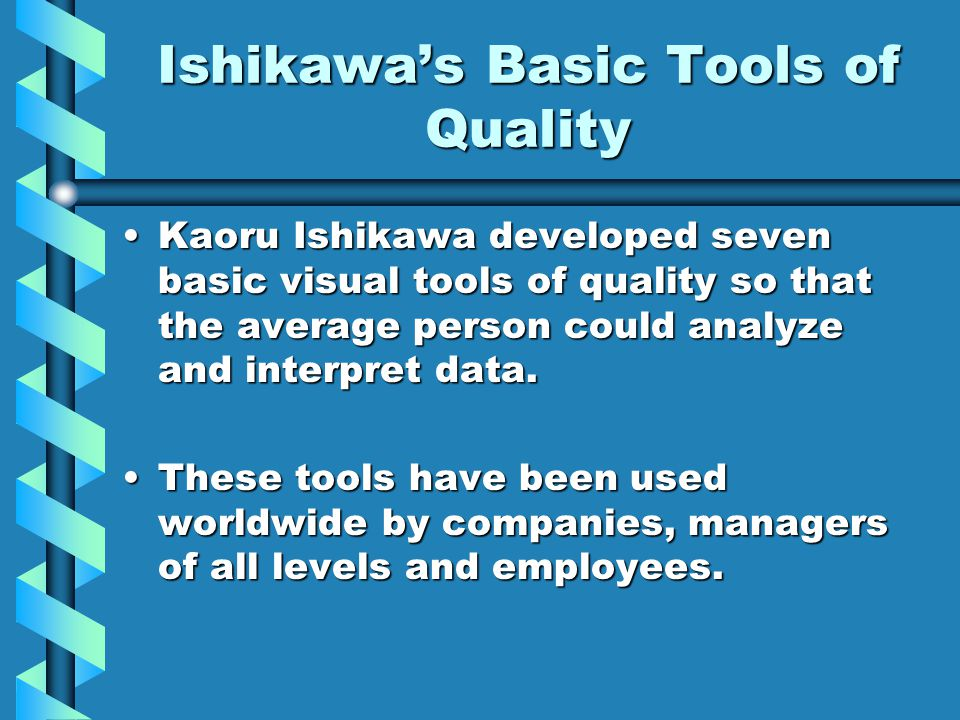 Ishikawa's Basic Tools of Quality Kaoru Ishikawa developed seven basic visual tools of quality so that the average person could analyze and interpret data.Kaoru Ishikawa developed seven basic visual tools of quality so that the average person could analyze and interpret data.