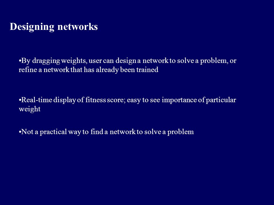 Designing networks By dragging weights, user can design a network to solve a problem, or refine a network that has already been trained Real-time display of fitness score; easy to see importance of particular weight Not a practical way to find a network to solve a problem