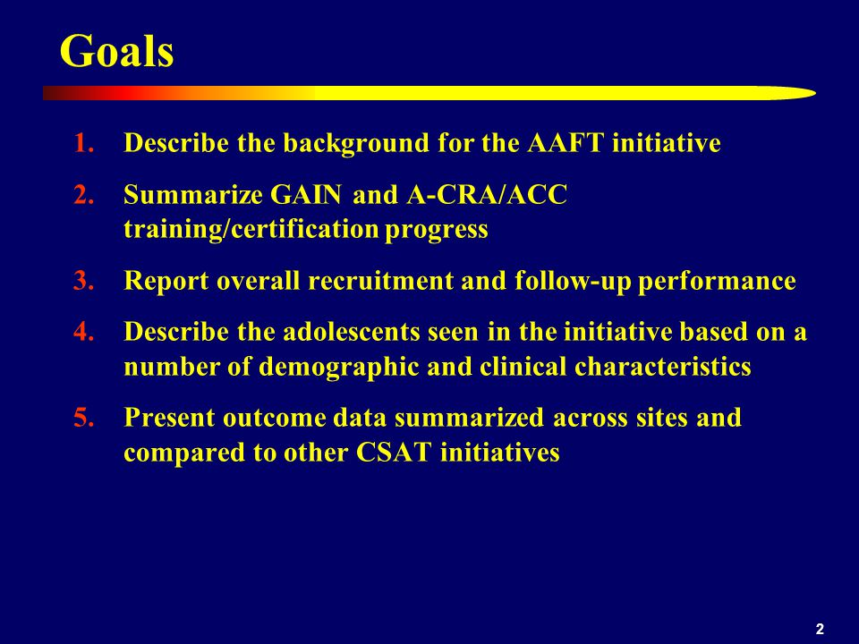 2 Goals 1.Describe the background for the AAFT initiative 2.Summarize GAIN and A-CRA/ACC training/certification progress 3.Report overall recruitment and follow-up performance 4.Describe the adolescents seen in the initiative based on a number of demographic and clinical characteristics 5.Present outcome data summarized across sites and compared to other CSAT initiatives