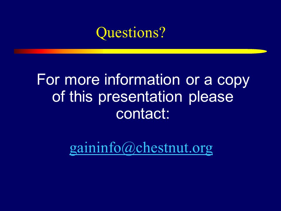 For more information or a copy of this presentation please contact: gaininfo@chestnut.org gaininfo@chestnut.org Questions