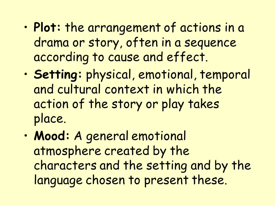 Plot: the arrangement of actions in a drama or story, often in a sequence according to cause and effect. Setting: physical, emotional, temporal and cu