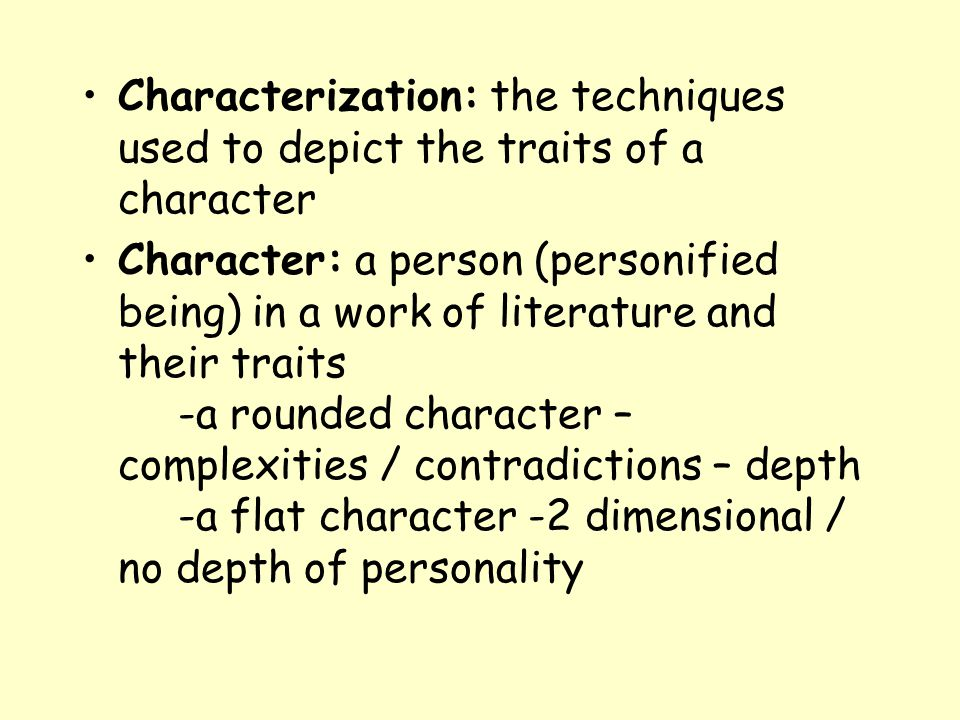 Characterization: the techniques used to depict the traits of a character Character: a person (personified being) in a work of literature and their tr