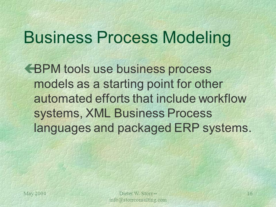 May 2004Dieter W. Storr -- info@storrconsulting.com 15 Business Process Modeling çBPM (as a concept) is the alignment of an organization's processes w