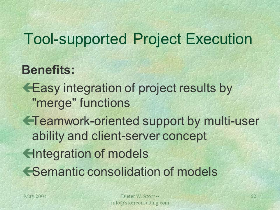 May 2004Dieter W. Storr -- info@storrconsulting.com 61 Tool-supported Project Execution Benefits: çTransparent, accessible project structure and data