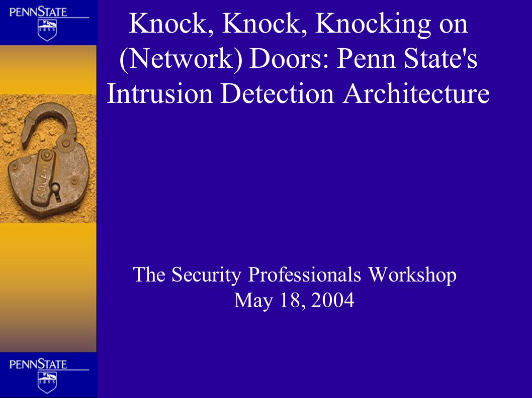 Knock, Knock, Knocking on (Network) Doors: Penn State's Intrusion Detection Architecture The Security Professionals Workshop May 18, 2004