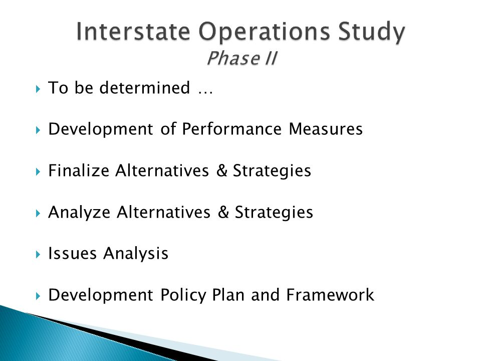  To be determined …  Development of Performance Measures  Finalize Alternatives & Strategies  Analyze Alternatives & Strategies  Issues Analysis  Development Policy Plan and Framework