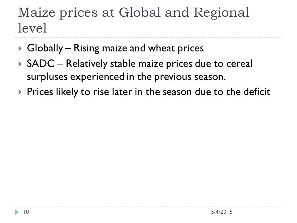 Maize prices at Global and Regional level  Globally – Rising maize and wheat prices  SADC – Relatively stable maize prices due to cereal surpluses experienced in the previous season.
