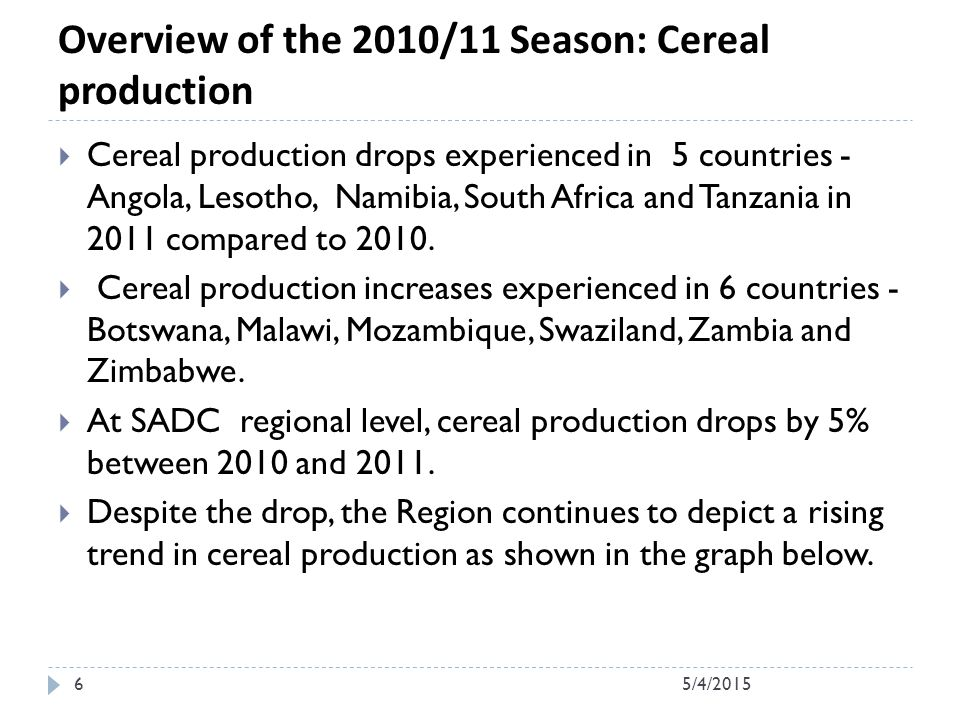 Overview of the 2010/11 Season: Cereal production  Cereal production drops experienced in 5 countries - Angola, Lesotho, Namibia, South Africa and Tanzania in 2011 compared to 2010.