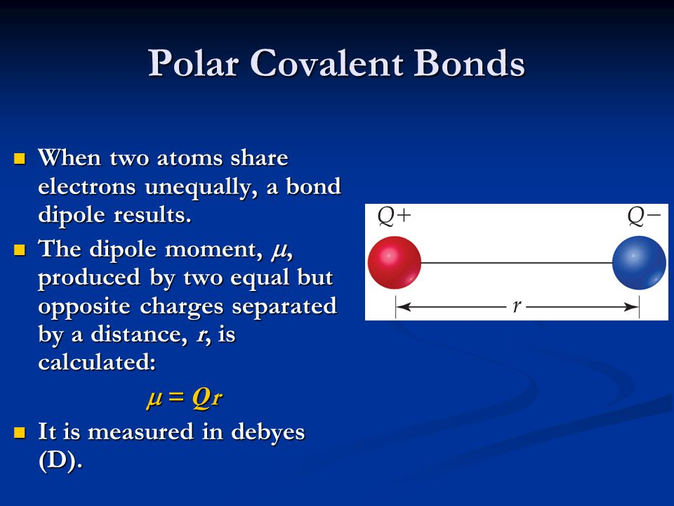 Polar Covalent Bonds When two atoms share electrons unequally, a bond dipole results. The dipole moment, , produced by two equal but opposite charges
