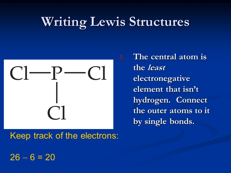 Writing Lewis Structures 2. The central atom is the least electronegative element that isn't hydrogen. Connect the outer atoms to it by single bonds.