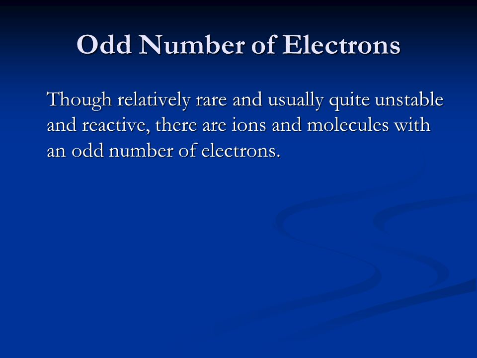 Odd Number of Electrons Though relatively rare and usually quite unstable and reactive, there are ions and molecules with an odd number of electrons.