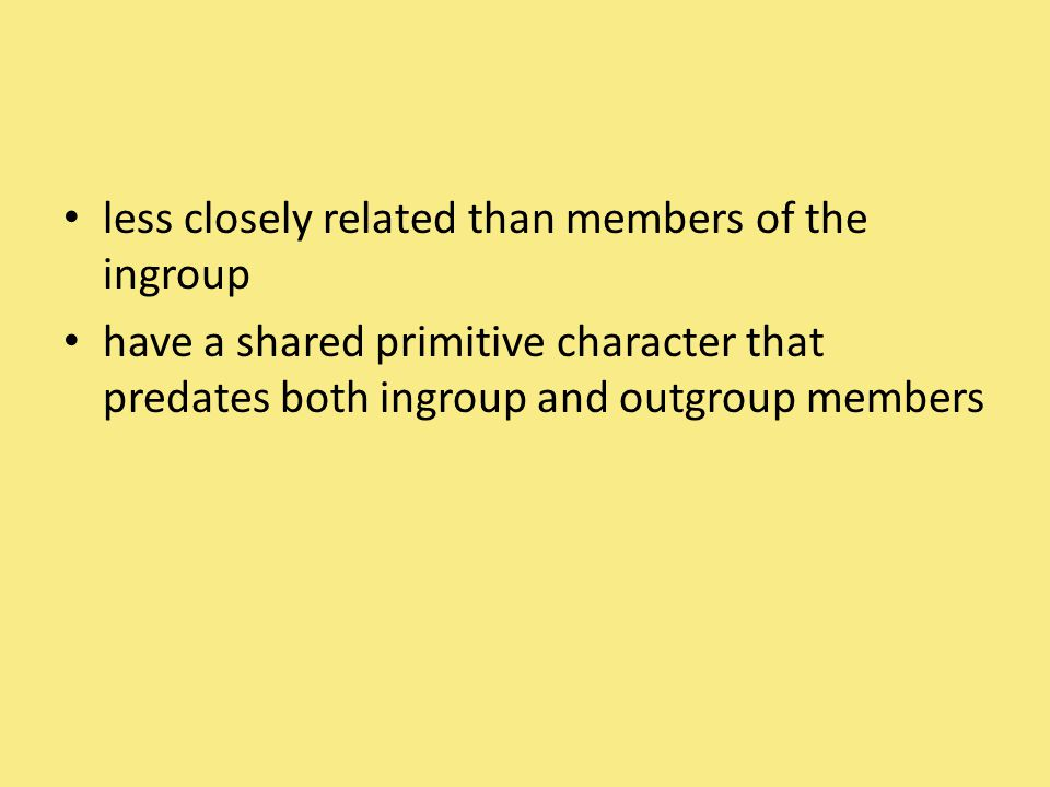 less closely related than members of the ingroup have a shared primitive character that predates both ingroup and outgroup members