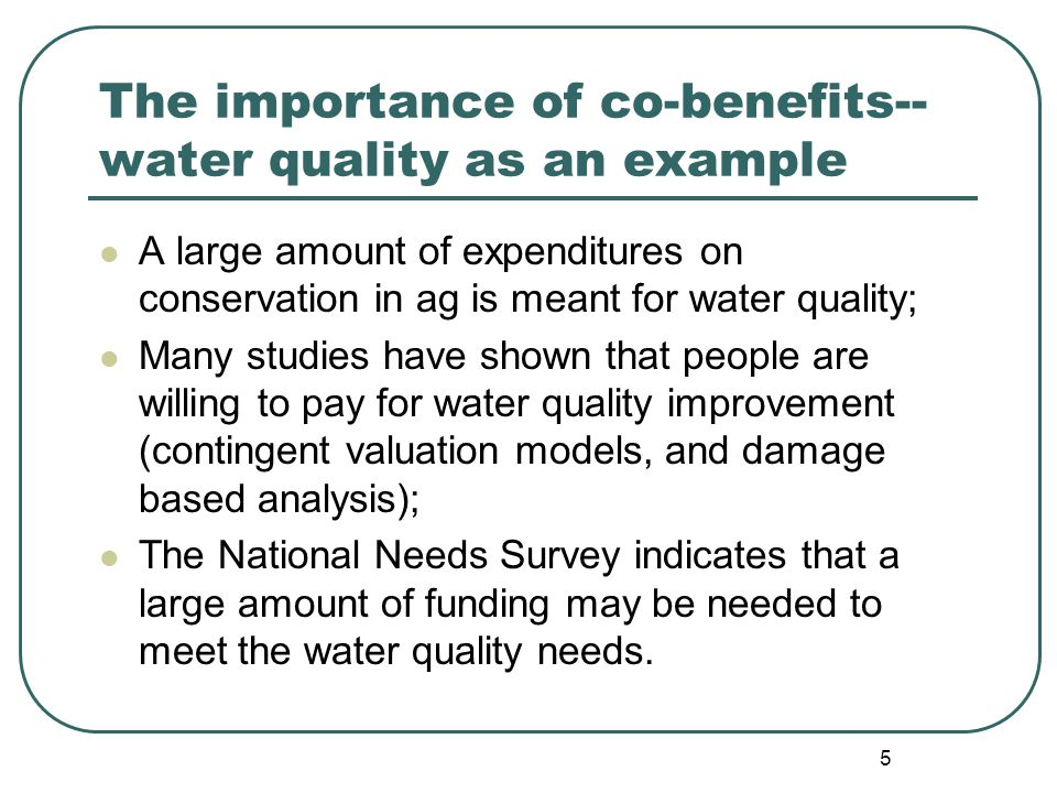 5 The importance of co-benefits-- water quality as an example A large amount of expenditures on conservation in ag is meant for water quality; Many studies have shown that people are willing to pay for water quality improvement (contingent valuation models, and damage based analysis); The National Needs Survey indicates that a large amount of funding may be needed to meet the water quality needs.