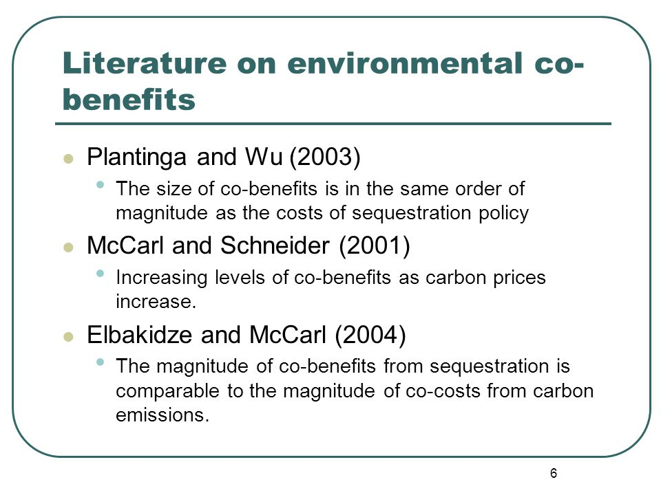6 Literature on environmental co- benefits Plantinga and Wu (2003) The size of co-benefits is in the same order of magnitude as the costs of sequestration policy McCarl and Schneider (2001) Increasing levels of co-benefits as carbon prices increase.
