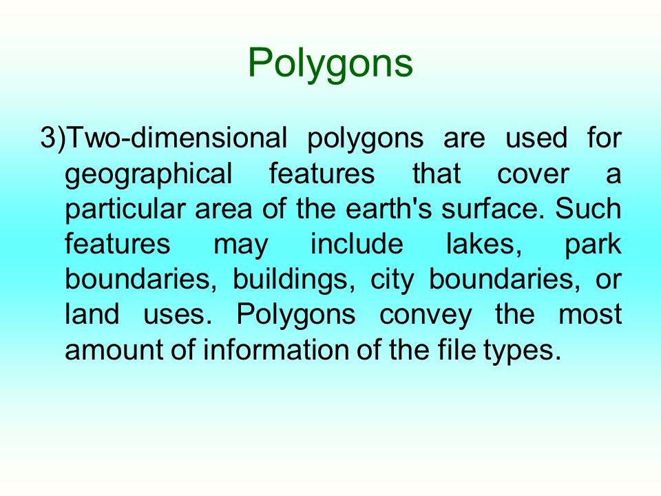 Polygons 3)Two-dimensional polygons are used for geographical features that cover a particular area of the earth's surface. Such features may include