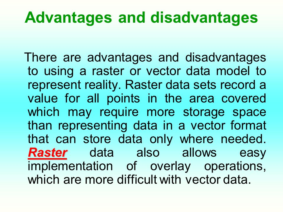 Advantages and disadvantages Raster There are advantages and disadvantages to using a raster or vector data model to represent reality. Raster data se