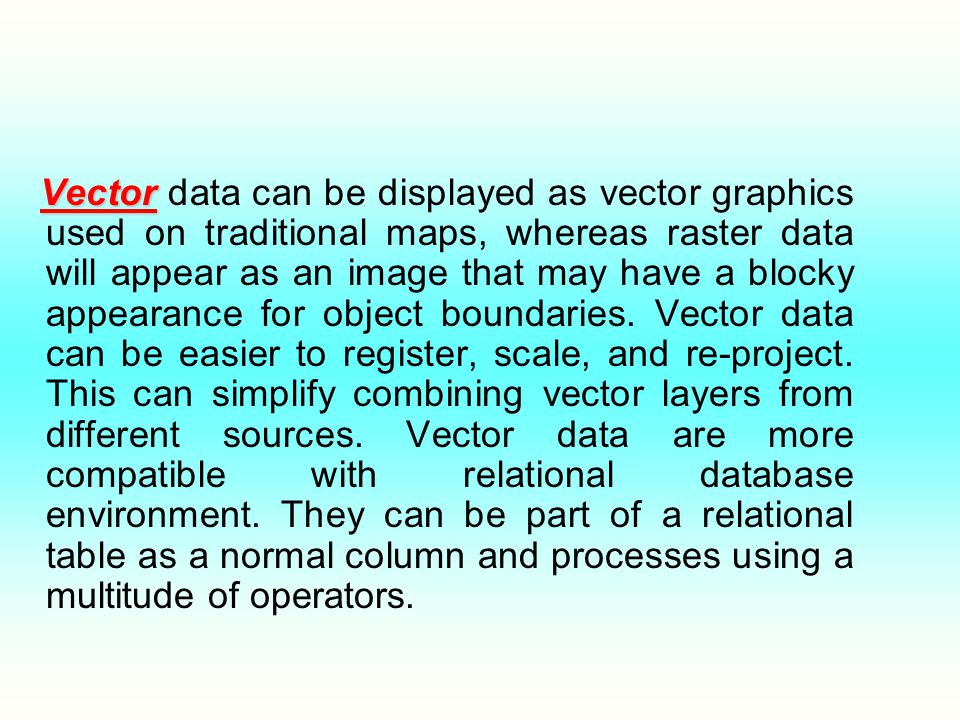 Vector Vector data can be displayed as vector graphics used on traditional maps, whereas raster data will appear as an image that may have a blocky appearance for object boundaries.