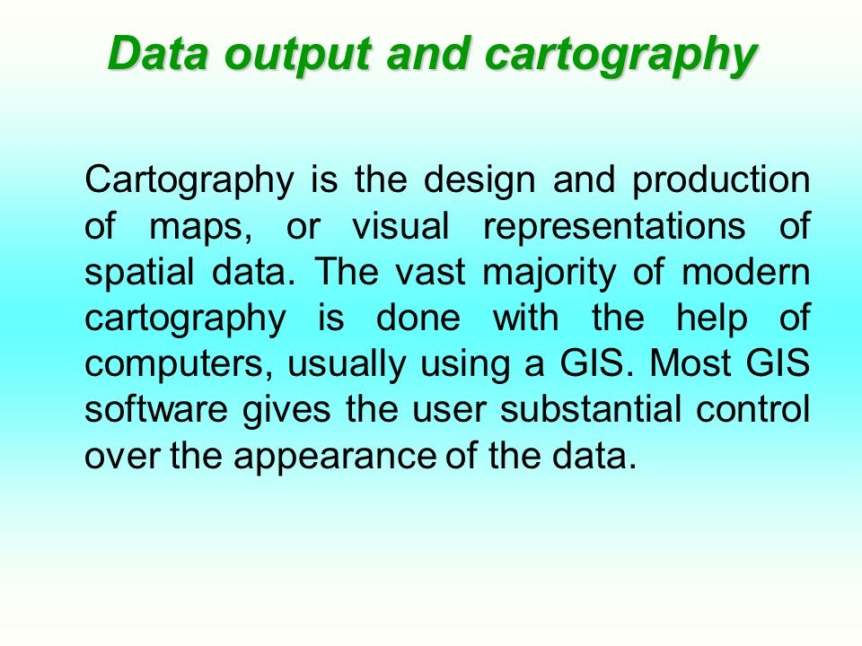 Data output and cartography Cartography is the design and production of maps, or visual representations of spatial data.