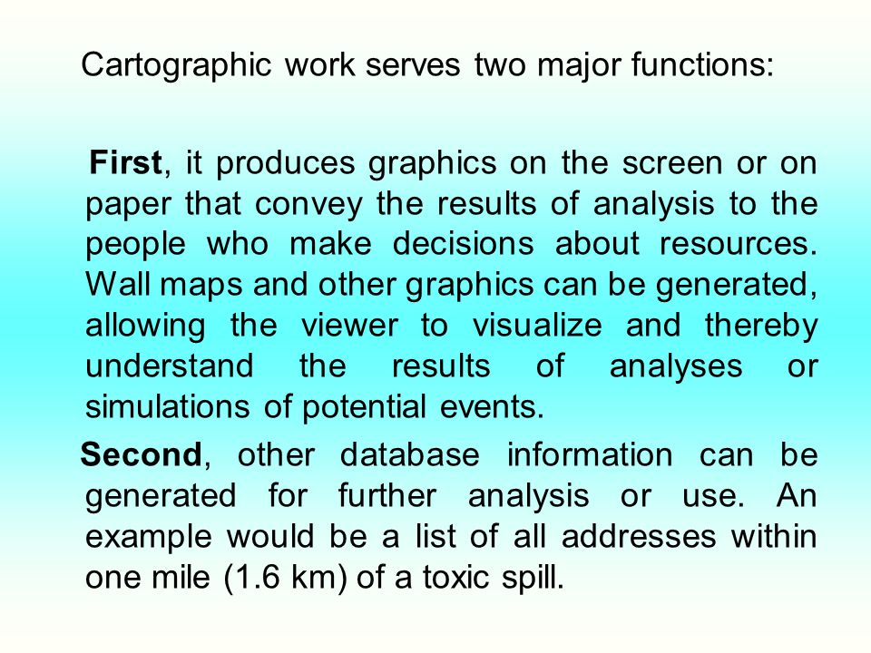 Cartographic work serves two major functions: First, it produces graphics on the screen or on paper that convey the results of analysis to the people who make decisions about resources.