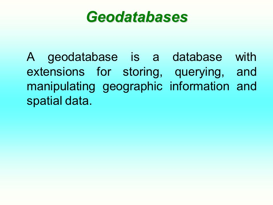 Geodatabases A geodatabase is a database with extensions for storing, querying, and manipulating geographic information and spatial data.