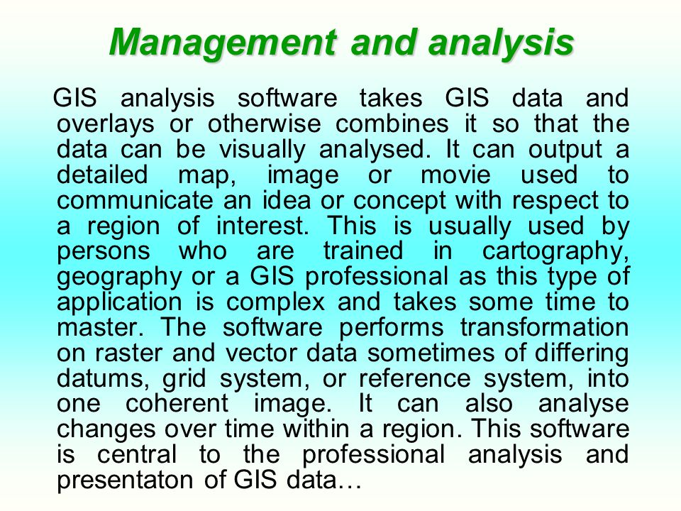 Management and analysis GIS analysis software takes GIS data and overlays or otherwise combines it so that the data can be visually analysed. It can o