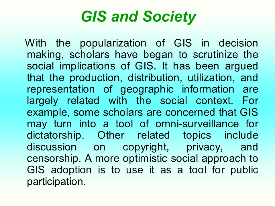 GIS and Society With the popularization of GIS in decision making, scholars have began to scrutinize the social implications of GIS. It has been argue