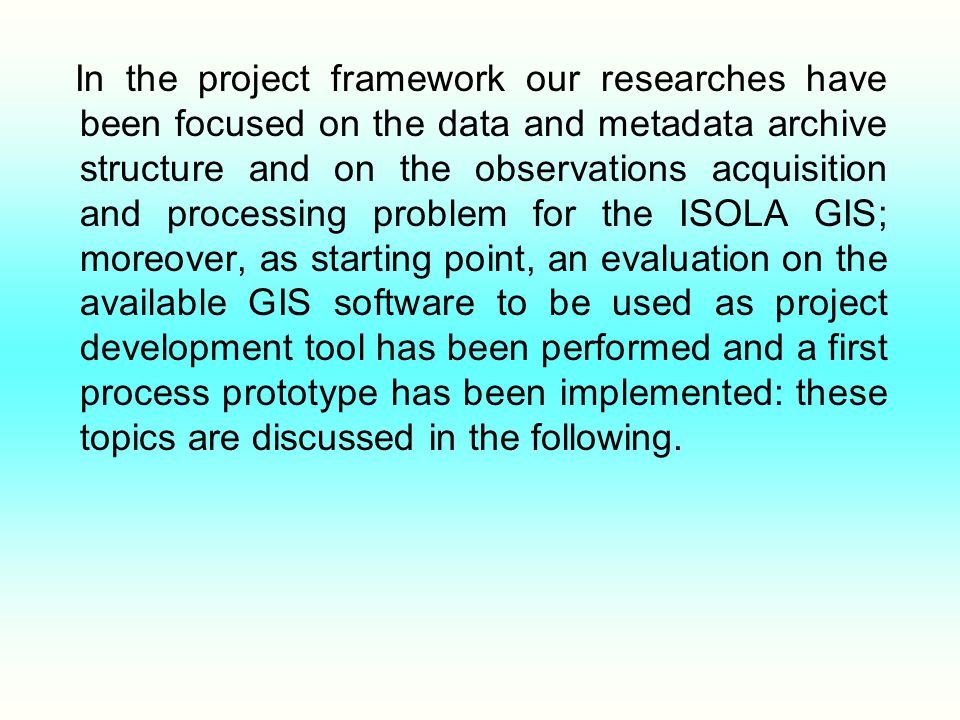 In the project framework our researches have been focused on the data and metadata archive structure and on the observations acquisition and processing problem for the ISOLA GIS; moreover, as starting point, an evaluation on the available GIS software to be used as project development tool has been performed and a first process prototype has been implemented: these topics are discussed in the following.