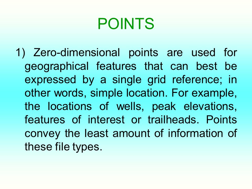 POINTS 1) Zero-dimensional points are used for geographical features that can best be expressed by a single grid reference; in other words, simple location.