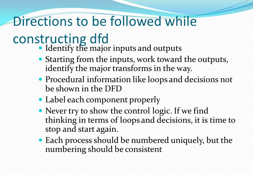 Directions to be followed while constructing dfd Identify the major inputs and outputs Starting from the inputs, work toward the outputs, identify the