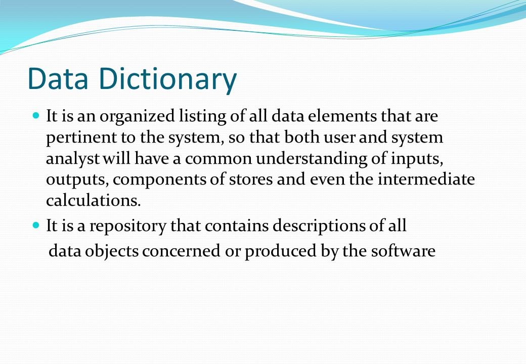Data Dictionary It is an organized listing of all data elements that are pertinent to the system, so that both user and system analyst will have a com
