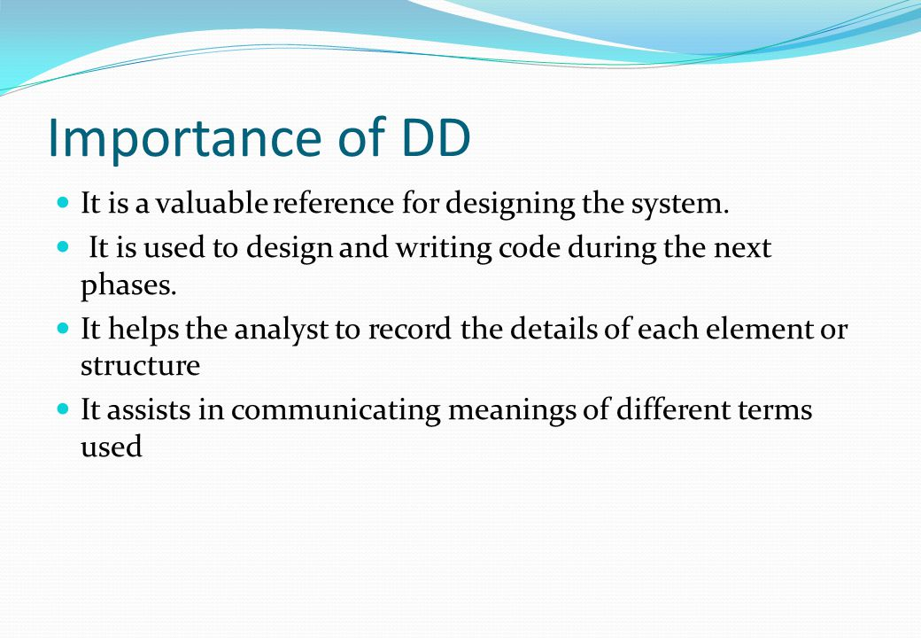 Importance of DD It is a valuable reference for designing the system. It is used to design and writing code during the next phases. It helps the analy