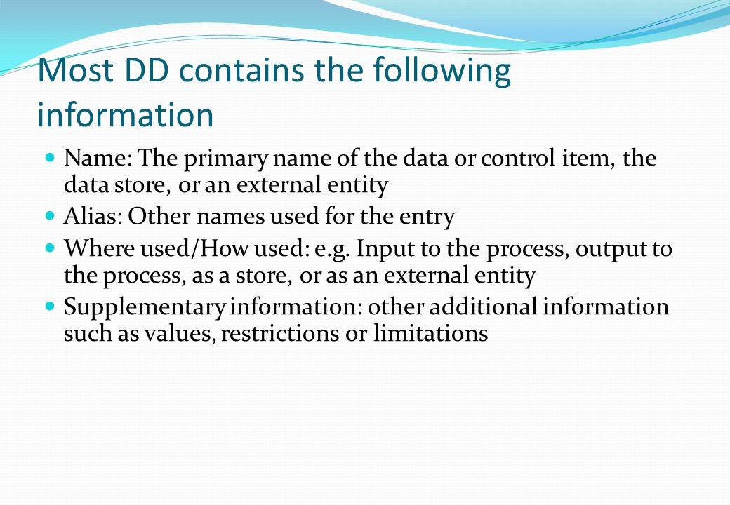 Most DD contains the following information Name: The primary name of the data or control item, the data store, or an external entity Alias: Other name