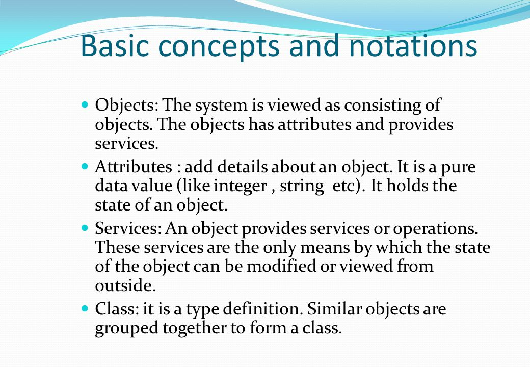 Basic concepts and notations Objects: The system is viewed as consisting of objects. The objects has attributes and provides services. Attributes : ad