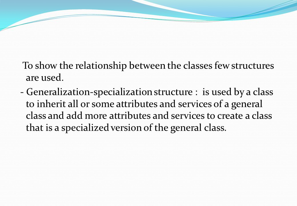 To show the relationship between the classes few structures are used. - Generalization-specialization structure : is used by a class to inherit all or
