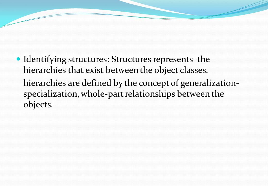 Identifying structures: Structures represents the hierarchies that exist between the object classes. hierarchies are defined by the concept of general